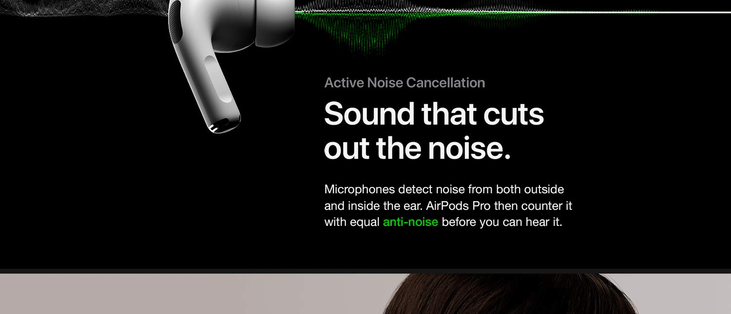 Sound that cuts out the noise. Microphones detect noise from both outside and inside the ear. Airpods then counter it with equal anti-noise before you can hear it.